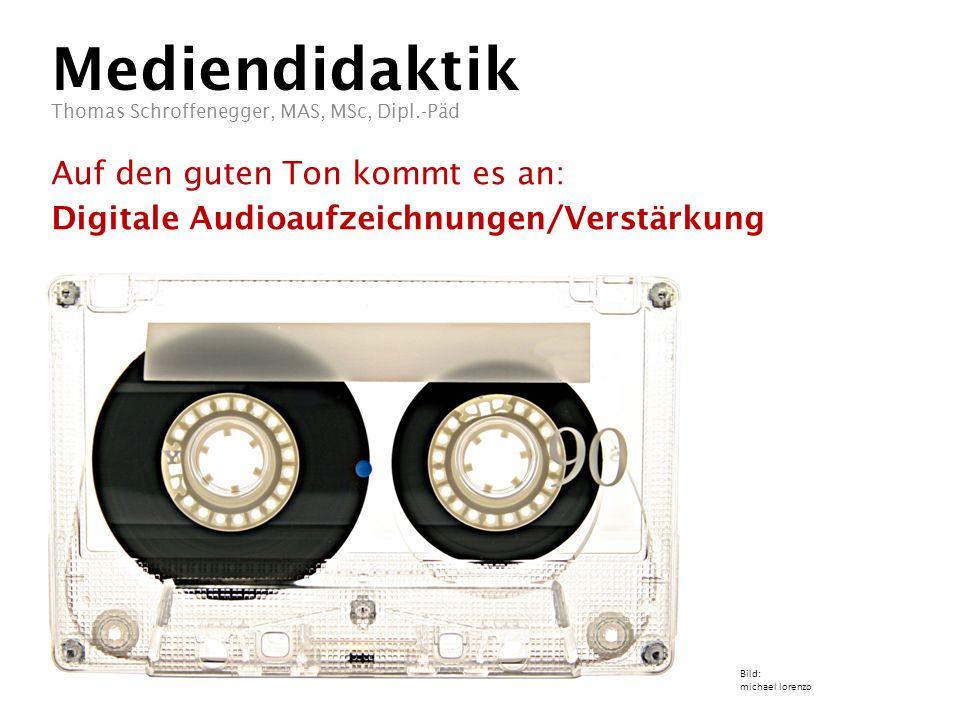 Mediendidaktik Auf den guten Ton kommt es an: Digitale Audioaufzeichnungen/Verstärkung Thomas Schroffenegger, MAS, MSc, Dipl.-Päd Bild: michael lorenzo