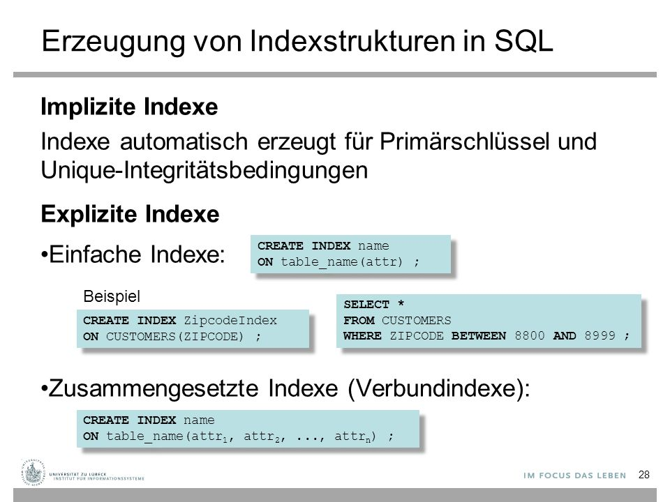 Erzeugung von Indexstrukturen in SQL Implizite Indexe Indexe automatisch erzeugt für Primärschlüssel und Unique-Integritätsbedingungen Explizite Indexe Einfache Indexe: Zusammengesetzte Indexe (Verbundindexe): 28 CREATE INDEX name ON table_name(attr) ; CREATE INDEX name ON table_name(attr) ; CREATE INDEX name ON table_name(attr 1, attr 2,..., attr n ) ; CREATE INDEX name ON table_name(attr 1, attr 2,..., attr n ) ; CREATE INDEX ZipcodeIndex ON CUSTOMERS(ZIPCODE) ; CREATE INDEX ZipcodeIndex ON CUSTOMERS(ZIPCODE) ; SELECT * FROM CUSTOMERS WHERE ZIPCODE BETWEEN 8800 AND 8999 ; SELECT * FROM CUSTOMERS WHERE ZIPCODE BETWEEN 8800 AND 8999 ; Beispiel