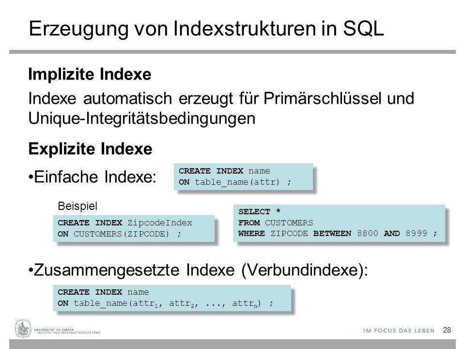 Erzeugung von Indexstrukturen in SQL Implizite Indexe Indexe automatisch erzeugt für Primärschlüssel und Unique-Integritätsbedingungen Explizite Indexe Einfache Indexe: Zusammengesetzte Indexe (Verbundindexe): 28 CREATE INDEX name ON table_name(attr) ; CREATE INDEX name ON table_name(attr) ; CREATE INDEX name ON table_name(attr 1, attr 2,..., attr n ) ; CREATE INDEX name ON table_name(attr 1, attr 2,..., attr n ) ; CREATE INDEX ZipcodeIndex ON CUSTOMERS(ZIPCODE) ; CREATE INDEX ZipcodeIndex ON CUSTOMERS(ZIPCODE) ; SELECT * FROM CUSTOMERS WHERE ZIPCODE BETWEEN 8800 AND 8999 ; SELECT * FROM CUSTOMERS WHERE ZIPCODE BETWEEN 8800 AND 8999 ; Beispiel