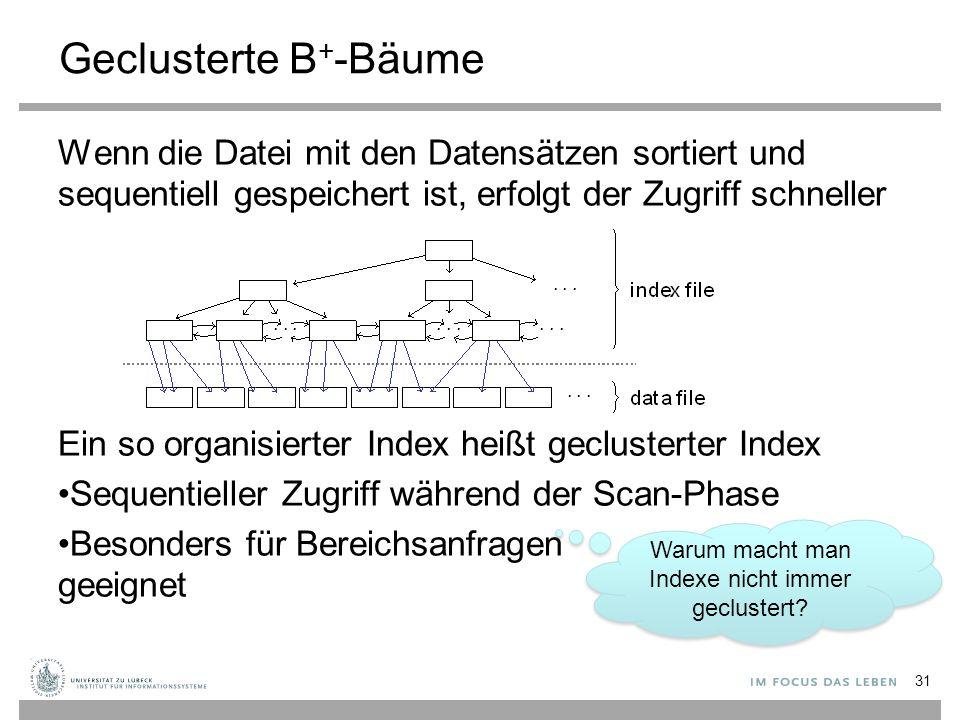 Geclusterte B + -Bäume Wenn die Datei mit den Datensätzen sortiert und sequentiell gespeichert ist, erfolgt der Zugriff schneller Ein so organisierter Index heißt geclusterter Index Sequentieller Zugriff während der Scan-Phase Besonders für Bereichsanfragen geeignet 31 Warum macht man Indexe nicht immer geclustert