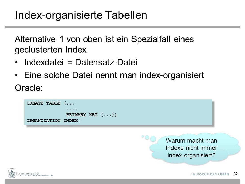 Index-organisierte Tabellen Alternative 1 von oben ist ein Spezialfall eines geclusterten Index Indexdatei = Datensatz-Datei Eine solche Datei nennt man index-organisiert Oracle: 32 CREATE TABLE (......, PRIMARY KEY (...)) ORGANIZATION INDEX; CREATE TABLE (......, PRIMARY KEY (...)) ORGANIZATION INDEX; Warum macht man Indexe nicht immer index-organisiert