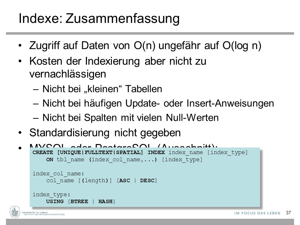 "Indexe: Zusammenfassung Zugriff auf Daten von O(n) ungefähr auf O(log n) Kosten der Indexierung aber nicht zu vernachlässigen –Nicht bei ""kleinen Tabellen –Nicht bei häufigen Update- oder Insert-Anweisungen –Nicht bei Spalten mit vielen Null-Werten Standardisierung nicht gegeben MYSQL oder PostgreSQL (Ausschnitt): 37 CREATE [UNIQUE