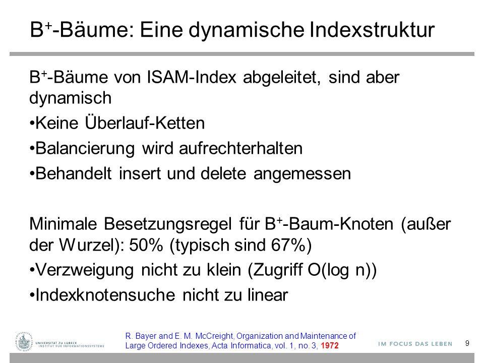 B + -Bäume: Eine dynamische Indexstruktur B + -Bäume von ISAM-Index abgeleitet, sind aber dynamisch Keine Überlauf-Ketten Balancierung wird aufrechterhalten Behandelt insert und delete angemessen Minimale Besetzungsregel für B + -Baum-Knoten (außer der Wurzel): 50% (typisch sind 67%) Verzweigung nicht zu klein (Zugriff O(log n)) Indexknotensuche nicht zu linear 9 R.