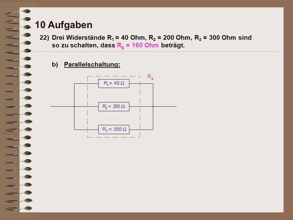 10 Aufgaben b)Parallelschaltung: 22)Drei Widerstände R 1 = 40 Ohm, R 2 = 200 Ohm, R 3 = 300 Ohm sind so zu schalten, dass R g = 160 Ohm beträgt.