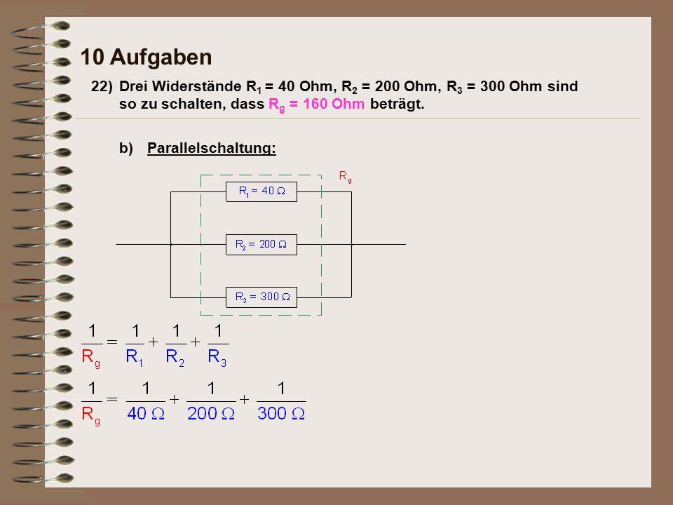 10 Aufgaben Parallelschaltung:b) 22)Drei Widerstände R 1 = 40 Ohm, R 2 = 200 Ohm, R 3 = 300 Ohm sind so zu schalten, dass R g = 160 Ohm beträgt.