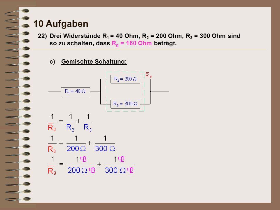 10 Aufgaben Gemischte Schaltung:c) 22)Drei Widerstände R 1 = 40 Ohm, R 2 = 200 Ohm, R 3 = 300 Ohm sind so zu schalten, dass R g = 160 Ohm beträgt.