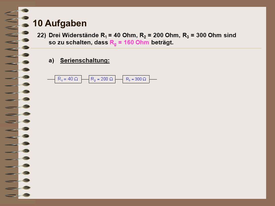 a)Serienschaltung: 22)Drei Widerstände R 1 = 40 Ohm, R 2 = 200 Ohm, R 3 = 300 Ohm sind so zu schalten, dass R g = 160 Ohm beträgt.