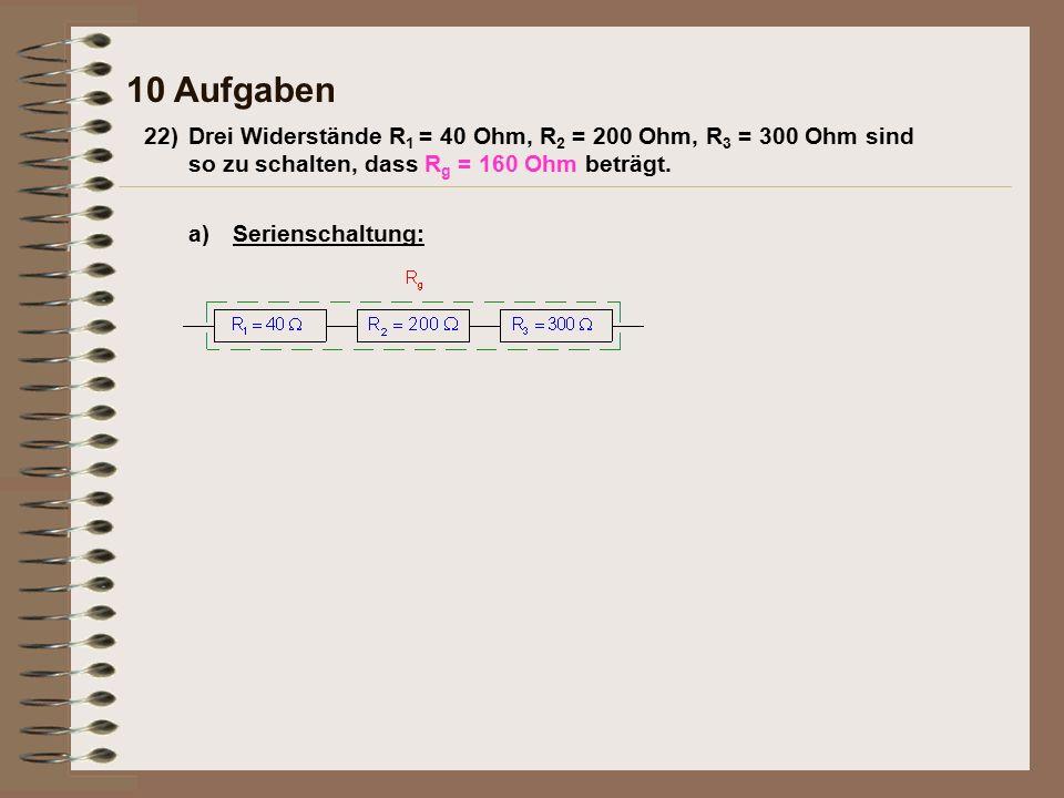 10 Aufgaben a)Serienschaltung: 22)Drei Widerstände R 1 = 40 Ohm, R 2 = 200 Ohm, R 3 = 300 Ohm sind so zu schalten, dass R g = 160 Ohm beträgt.