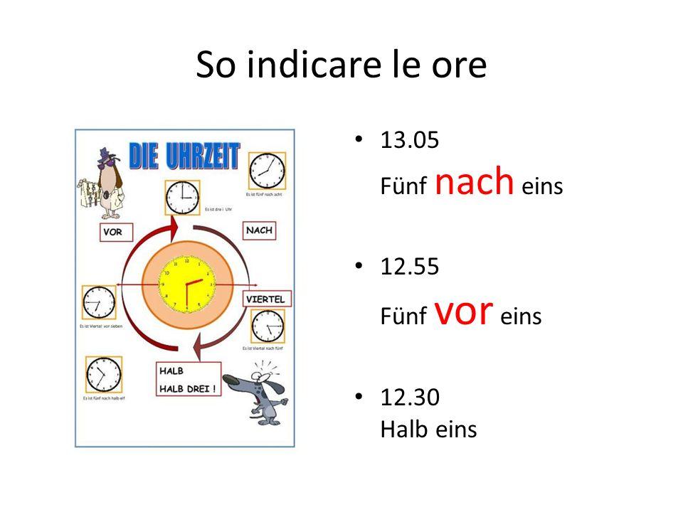 So indicare le ore 13.05 Fünf nach eins 12.55 Fünf vor eins 12.30 Halb eins