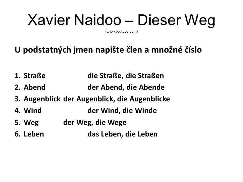 Xavier Naidoo – Dieser Weg (www.youtube.com) U podstatných jmen napište člen a množné číslo 1.Straßedie Straße, die Straßen 2.Abendder Abend, die Abende 3.Augenblickder Augenblick, die Augenblicke 4.Windder Wind, die Winde 5.Wegder Weg, die Wege 6.Lebendas Leben, die Leben