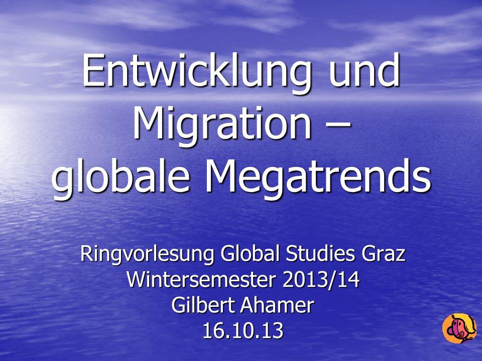 Entwicklung und Migration – globale Megatrends Ringvorlesung Global Studies Graz Wintersemester 2013/14 Gilbert Ahamer 16.10.13