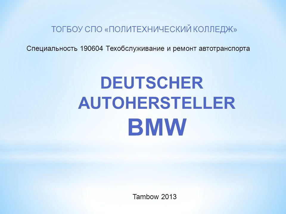 DEUTSCHER AUTOHERSTELLER BMW ТОГБОУ СПО «ПОЛИТЕХНИЧЕСКИЙ КОЛЛЕДЖ» Специальность 190604 Техобслуживание и ремонт автотранспорта Tambow 2013