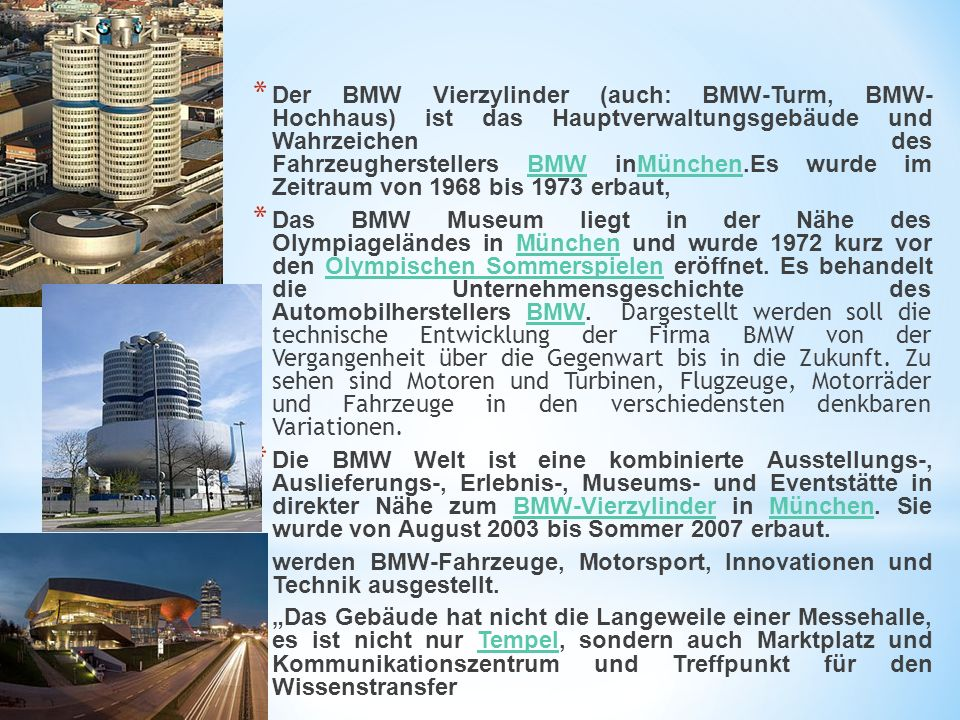* Der BMW Vierzylinder (auch: BMW-Turm, BMW- Hochhaus) ist das Hauptverwaltungsgebäude und Wahrzeichen des Fahrzeugherstellers BMW inMünchen.Es wurde