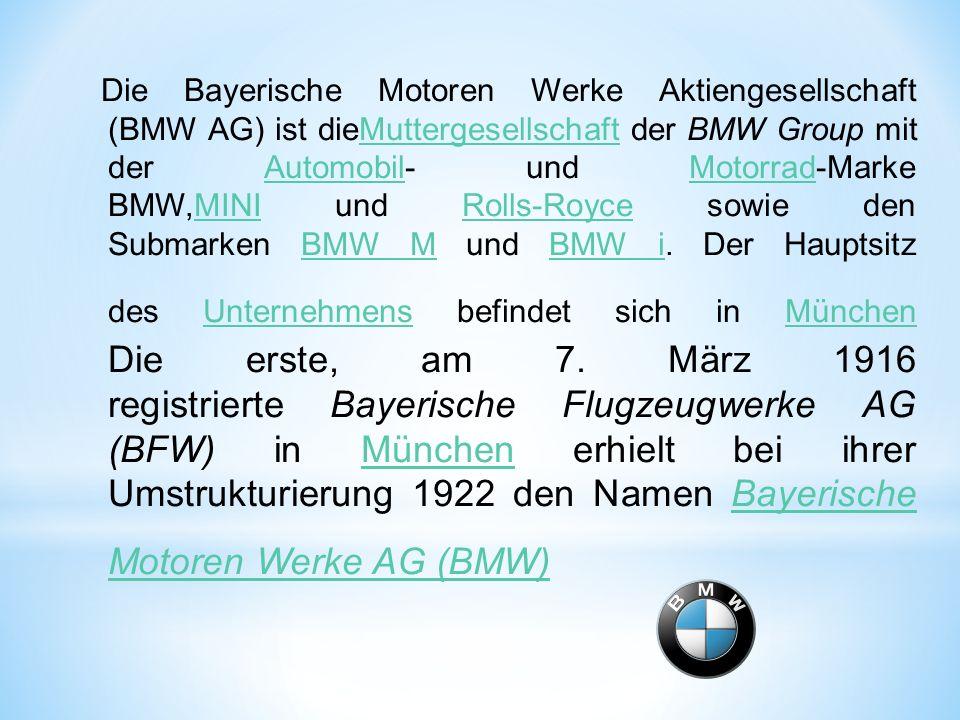 Die Bayerische Motoren Werke Aktiengesellschaft (BMW AG) ist dieMuttergesellschaft der BMW Group mit der Automobil- und Motorrad-Marke BMW,MINI und Ro