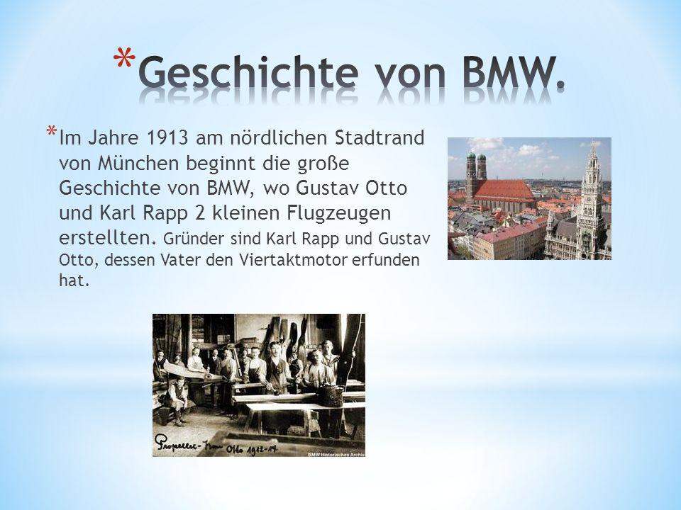 * Im Jahre 1913 am nördlichen Stadtrand von München beginnt die große Geschichte von BMW, wo Gustav Otto und Karl Rapp 2 kleinen Flugzeugen erstellten