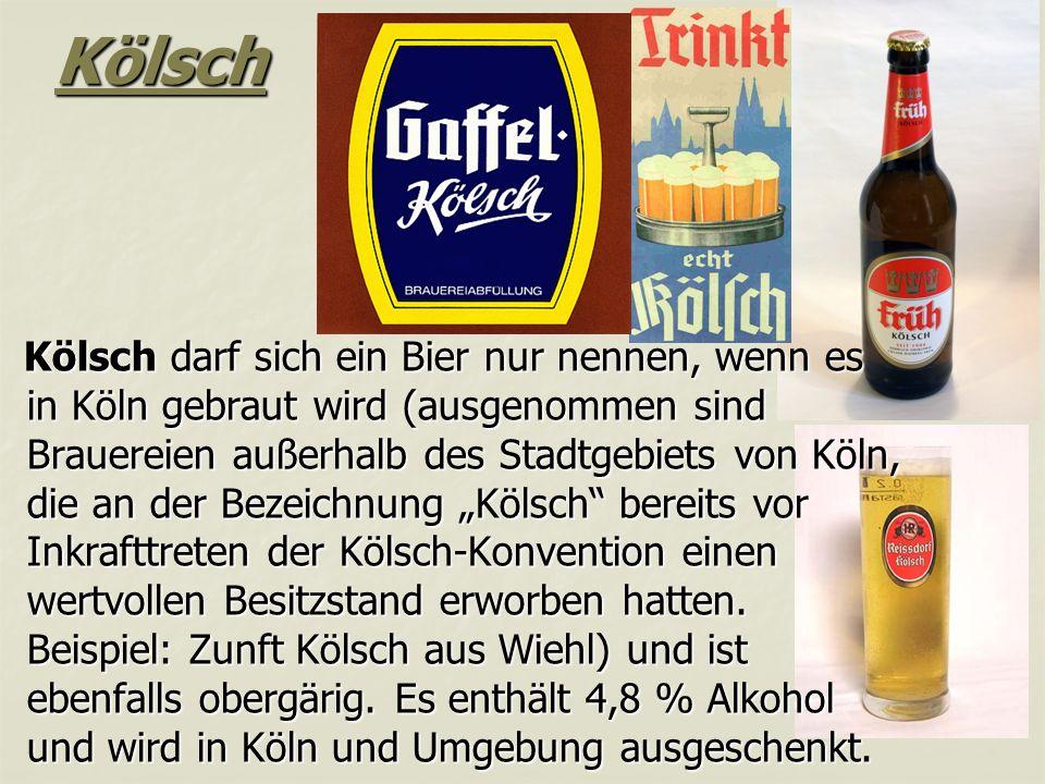 """Kölsch Kölsch darf sich ein Bier nur nennen, wenn es in Köln gebraut wird (ausgenommen sind Brauereien außerhalb des Stadtgebiets von Köln, die an der Bezeichnung """"Kölsch bereits vor Inkrafttreten der Kölsch-Konvention einen wertvollen Besitzstand erworben hatten."""