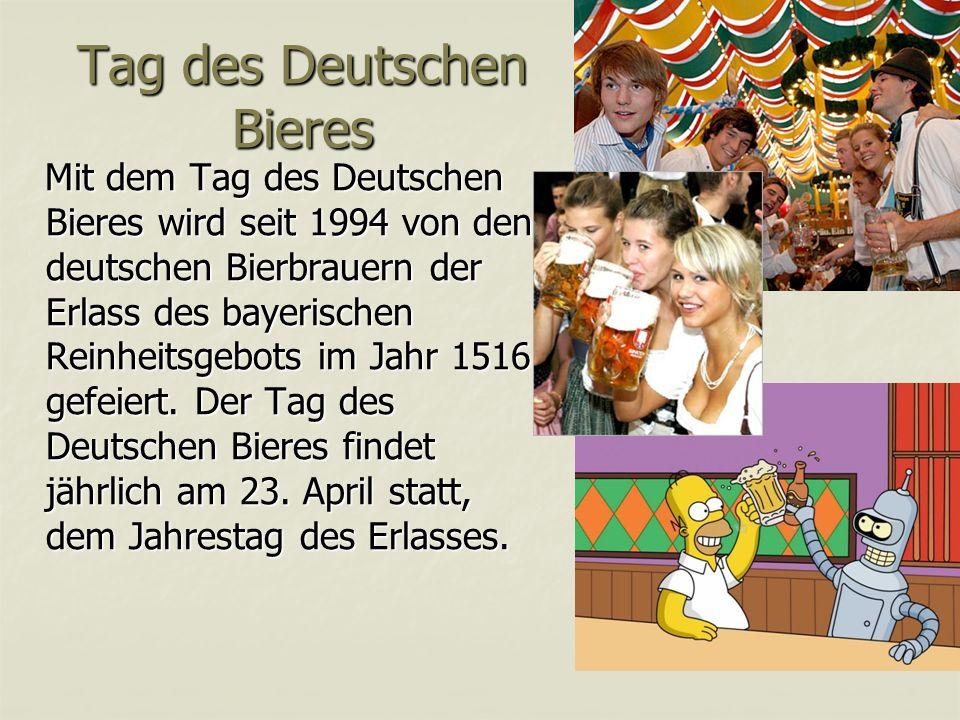 Tag des Deutschen Bieres Mit dem Tag des Deutschen Bieres wird seit 1994 von den deutschen Bierbrauern der Erlass des bayerischen Reinheitsgebots im Jahr 1516 gefeiert.
