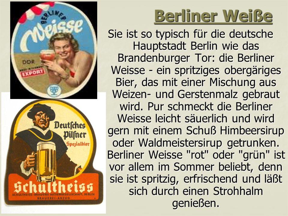 Berliner Weiße Sie ist so typisch für die deutsche Hauptstadt Berlin wie das Brandenburger Tor: die Berliner Weisse - ein spritziges obergäriges Bier, das mit einer Mischung aus Weizen- und Gerstenmalz gebraut wird.