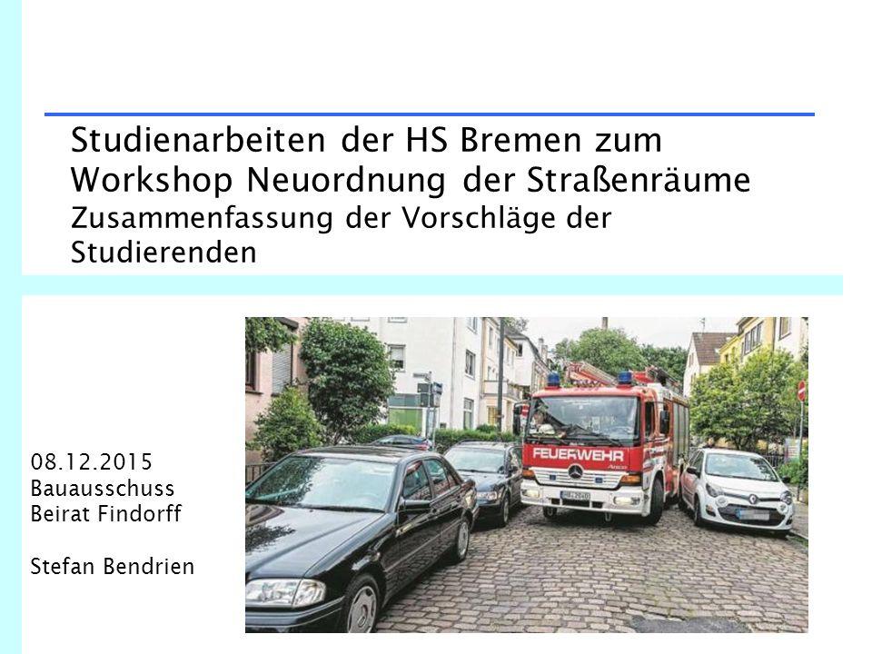 Studienarbeiten der HS Bremen zum Workshop Neuordnung der Straßenräume Zusammenfassung der Vorschläge der Studierenden 08.12.2015 Bauausschuss Beirat Findorff Stefan Bendrien
