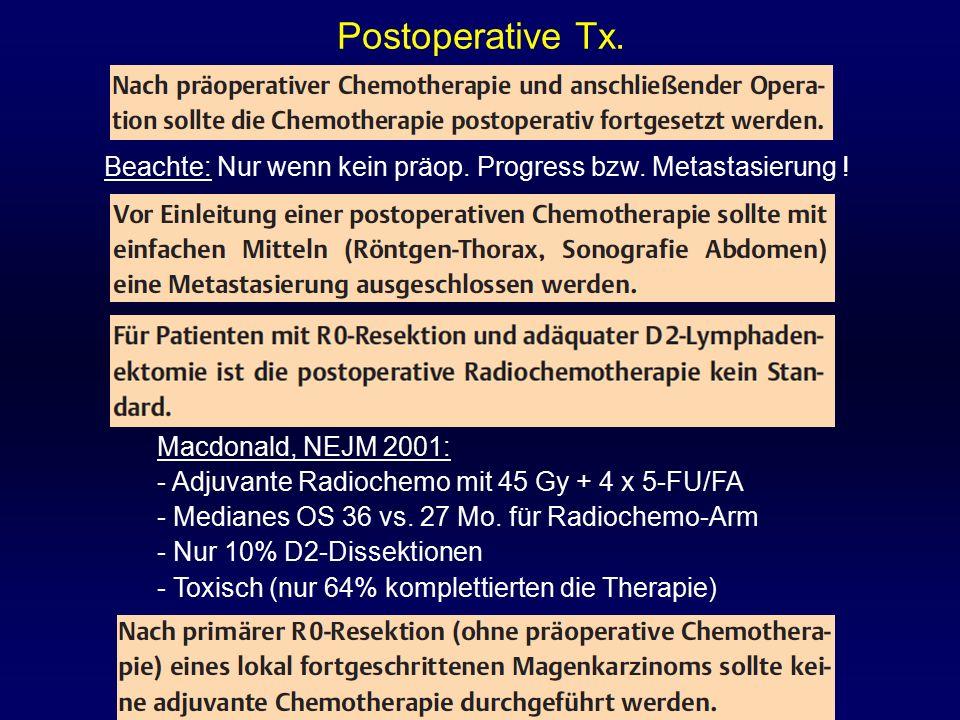 Postoperative Tx. Beachte: Nur wenn kein präop. Progress bzw. Metastasierung ! Macdonald, NEJM 2001: - Adjuvante Radiochemo mit 45 Gy + 4 x 5-FU/FA -