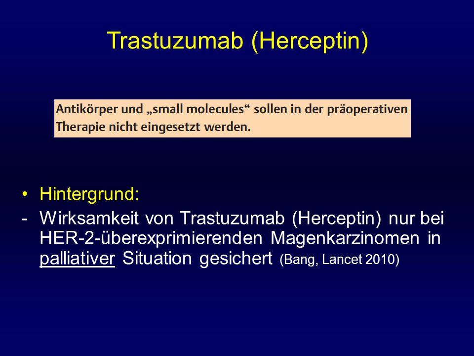 Trastuzumab (Herceptin) Hintergrund: -Wirksamkeit von Trastuzumab (Herceptin) nur bei HER-2-überexprimierenden Magenkarzinomen in palliativer Situation gesichert (Bang, Lancet 2010)