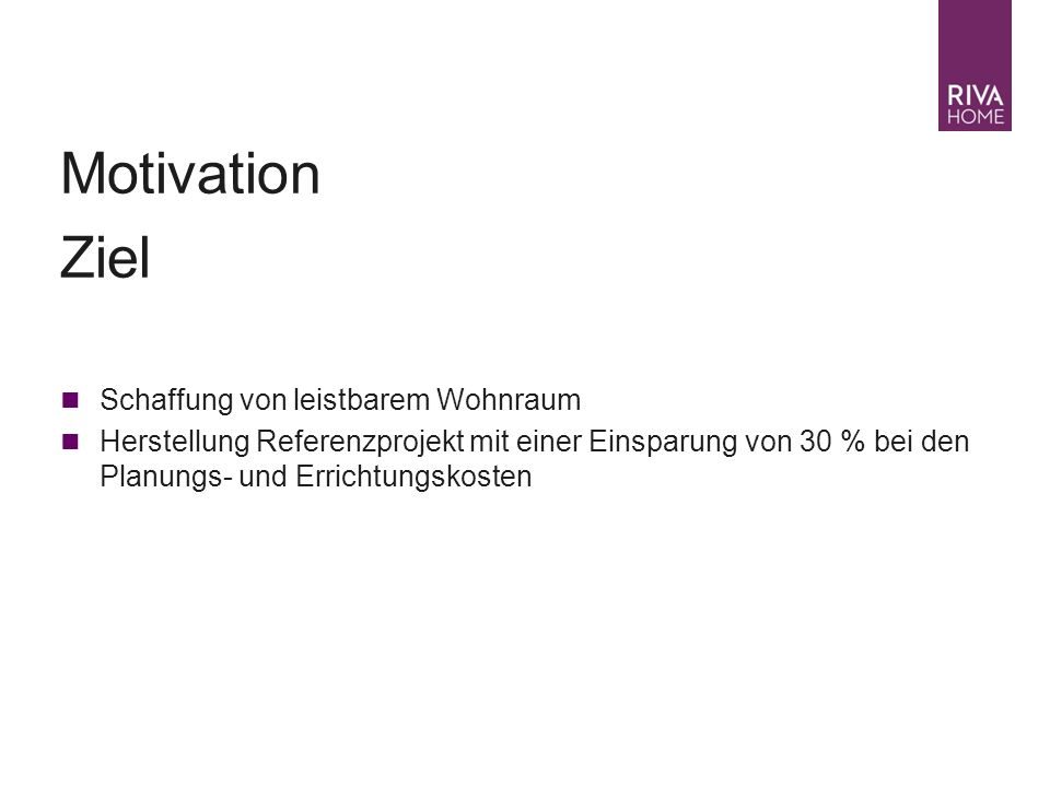 Businessplan 2007 – Juli 04| J. Moosbrugger Motivation Ziel Schaffung von leistbarem Wohnraum Herstellung Referenzprojekt mit einer Einsparung von 30