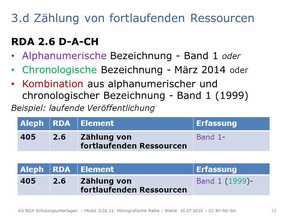 3.d Zählung von fortlaufenden Ressourcen RDA 2.6 D-A-CH Alphanumerische Bezeichnung - Band 1 oder Chronologische Bezeichnung - März 2014 oder Kombination aus alphanumerischer und chronologischer Bezeichnung - Band 1 (1999) Beispiel: laufende Veröffentlichung AG RDA Schulungsunterlagen – Modul 3.02.11: Monografische Reihe | Stand: 10.07.2015 | CC BY-NC-SA 10 AlephRDAElementErfassung 4052.6Zählung von fortlaufenden Ressourcen Band 1- AlephRDAElementErfassung 4052.6Zählung von fortlaufenden Ressourcen Band 1 (1999)-