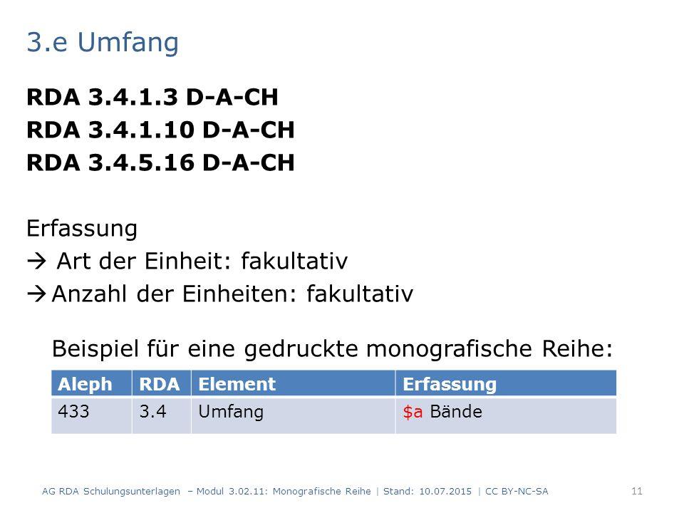 3.e Umfang RDA 3.4.1.3 D-A-CH RDA 3.4.1.10 D-A-CH RDA 3.4.5.16 D-A-CH Erfassung  Art der Einheit: fakultativ  Anzahl der Einheiten: fakultativ Beispiel für eine gedruckte monografische Reihe: AG RDA Schulungsunterlagen – Modul 3.02.11: Monografische Reihe | Stand: 10.07.2015 | CC BY-NC-SA 11 AlephRDAElementErfassung 4333.4Umfang$a Bände