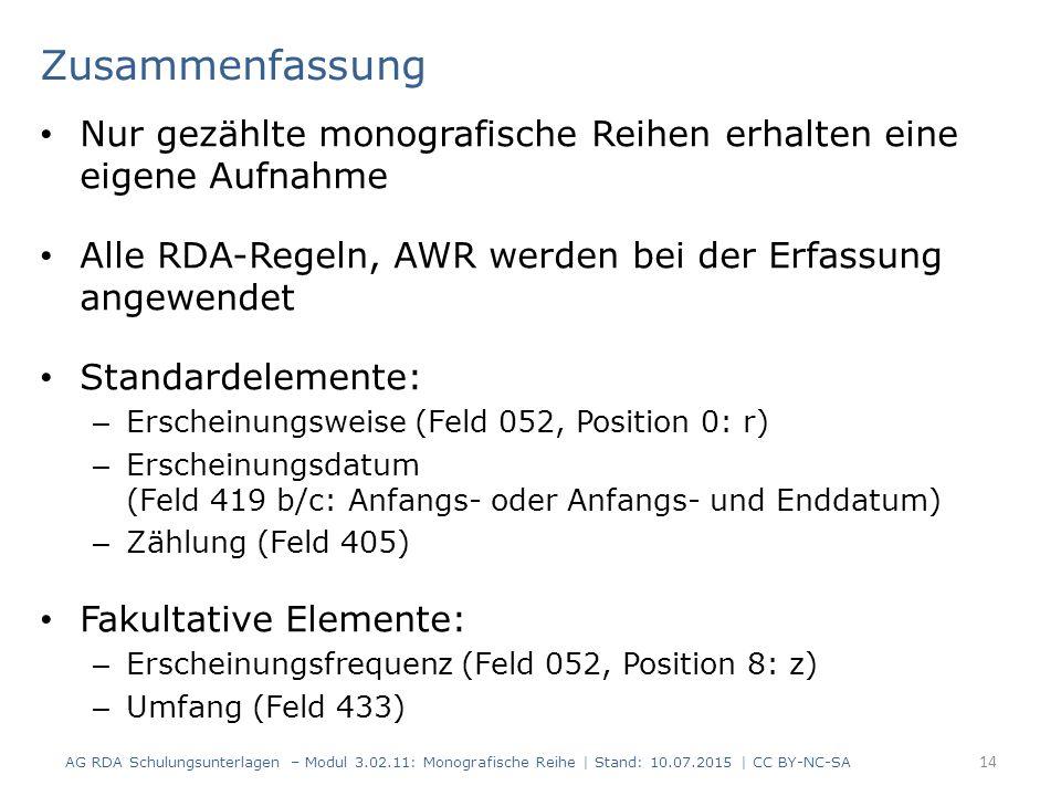 Zusammenfassung Nur gezählte monografische Reihen erhalten eine eigene Aufnahme Alle RDA-Regeln, AWR werden bei der Erfassung angewendet Standardelemente: – Erscheinungsweise (Feld 052, Position 0: r) – Erscheinungsdatum (Feld 419 b/c: Anfangs- oder Anfangs- und Enddatum) – Zählung (Feld 405) Fakultative Elemente: – Erscheinungsfrequenz (Feld 052, Position 8: z) – Umfang (Feld 433) AG RDA Schulungsunterlagen – Modul 3.02.11: Monografische Reihe | Stand: 10.07.2015 | CC BY-NC-SA 14