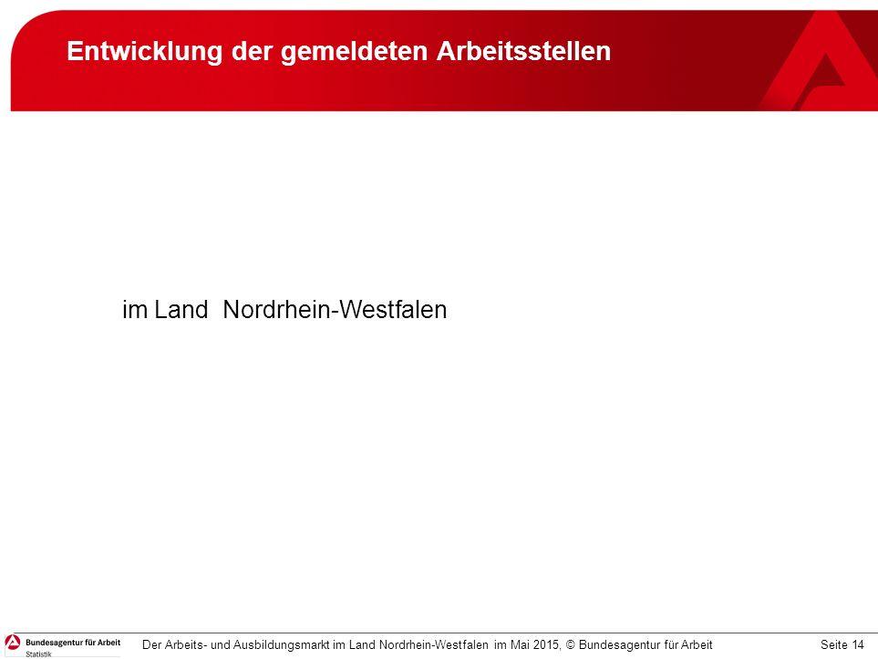 Seite 14 Entwicklung der gemeldeten Arbeitsstellen im Land Nordrhein-Westfalen Der Arbeits- und Ausbildungsmarkt im Land Nordrhein-Westfalen im Mai 2015, © Bundesagentur für Arbeit