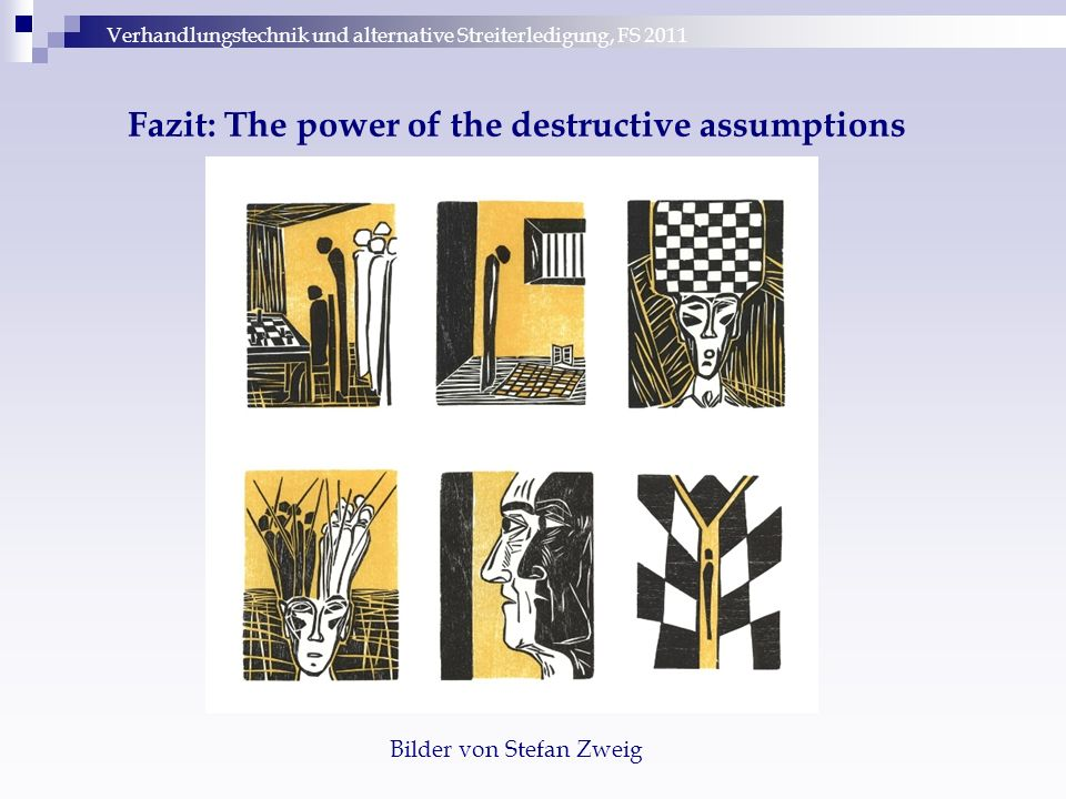 Verhandlungstechnik und alternative Streiterledigung, FS 2011 Fazit: The power of the destructive assumptions Bilder von Stefan Zweig