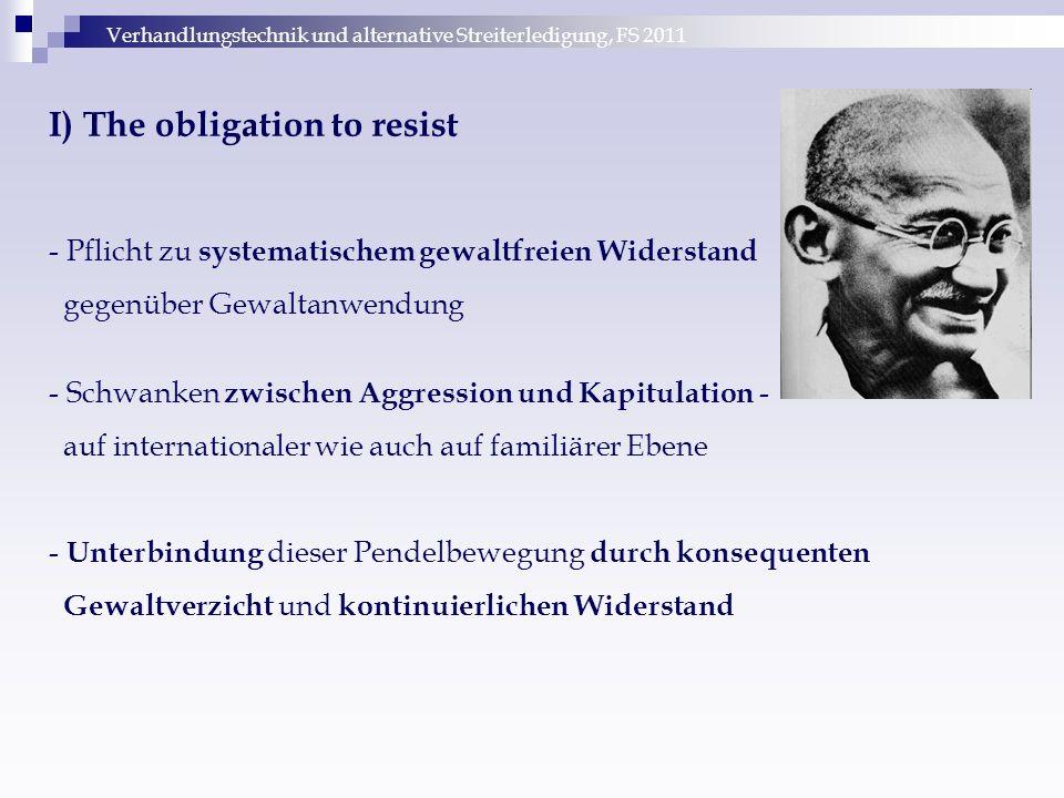 Verhandlungstechnik und alternative Streiterledigung, FS 2011 I) The obligation to resist - Pflicht zu systematischem gewaltfreien Widerstand gegenübe