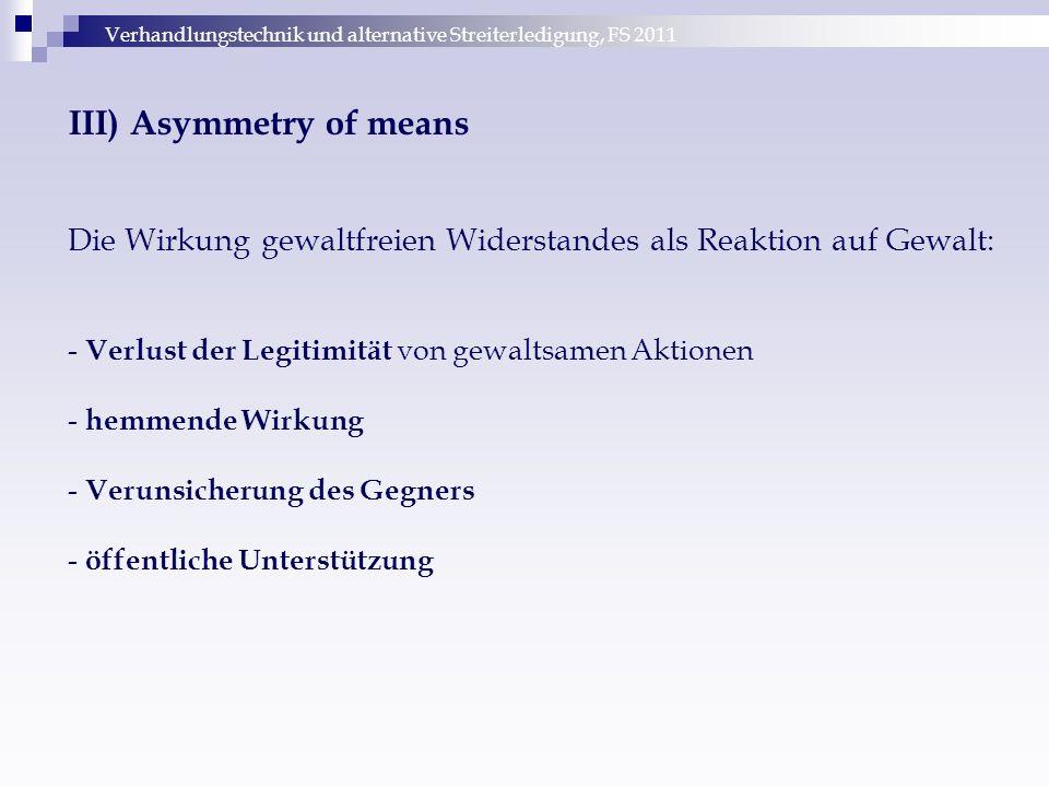 Verhandlungstechnik und alternative Streiterledigung, FS 2011 III) Asymmetry of means Die Wirkung gewaltfreien Widerstandes als Reaktion auf Gewalt: -