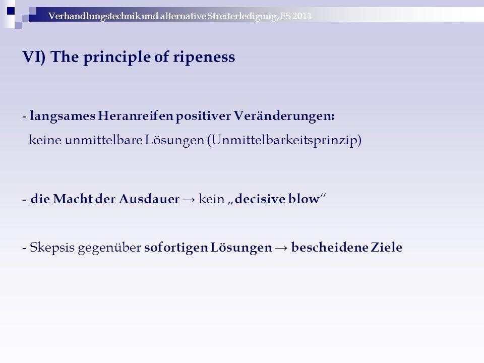 Verhandlungstechnik und alternative Streiterledigung, FS 2011 VI) The principle of ripeness - langsames Heranreifen positiver Veränderungen: keine unm