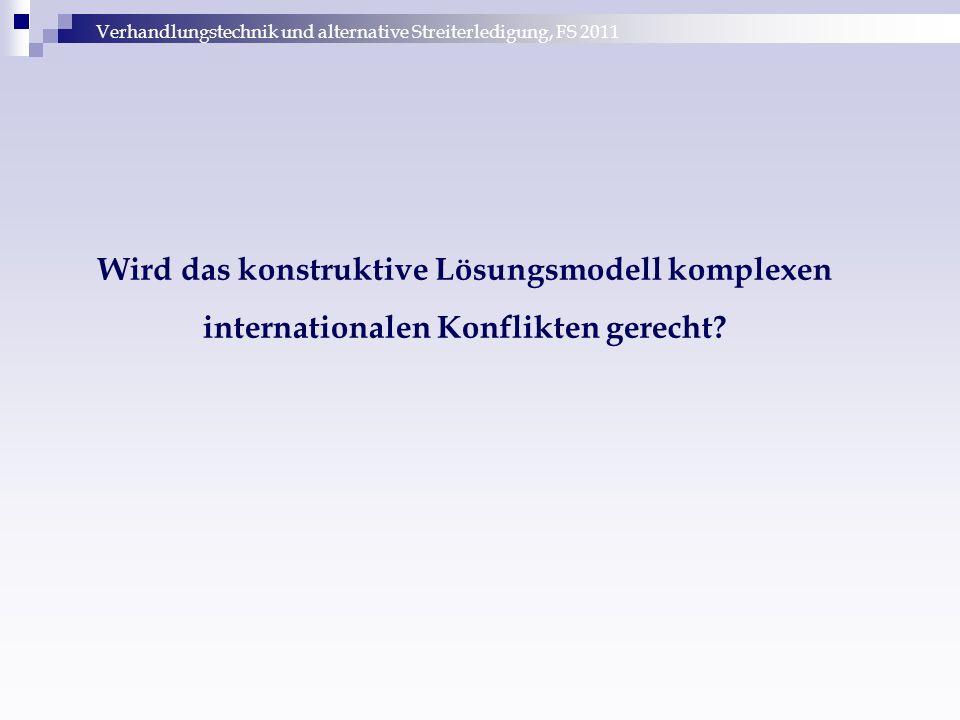 Verhandlungstechnik und alternative Streiterledigung, FS 2011 Wird das konstruktive Lösungsmodell komplexen internationalen Konflikten gerecht?