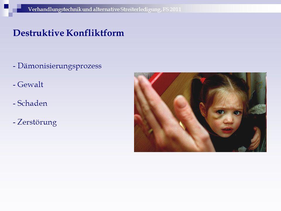 Verhandlungstechnik und alternative Streiterledigung, FS 2011 Destruktive Konfliktform - Dämonisierungsprozess - Gewalt - Schaden - Zerstörung