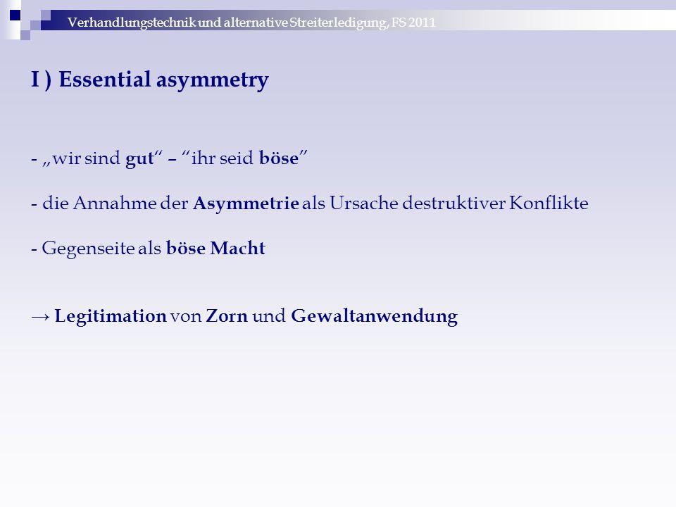"""Verhandlungstechnik und alternative Streiterledigung, FS 2011 I ) Essential asymmetry - """"wir sind gut – ihr seid böse - die Annahme der Asymmetrie als Ursache destruktiver Konflikte - Gegenseite als böse Macht → Legitimation von Zorn und Gewaltanwendung"""