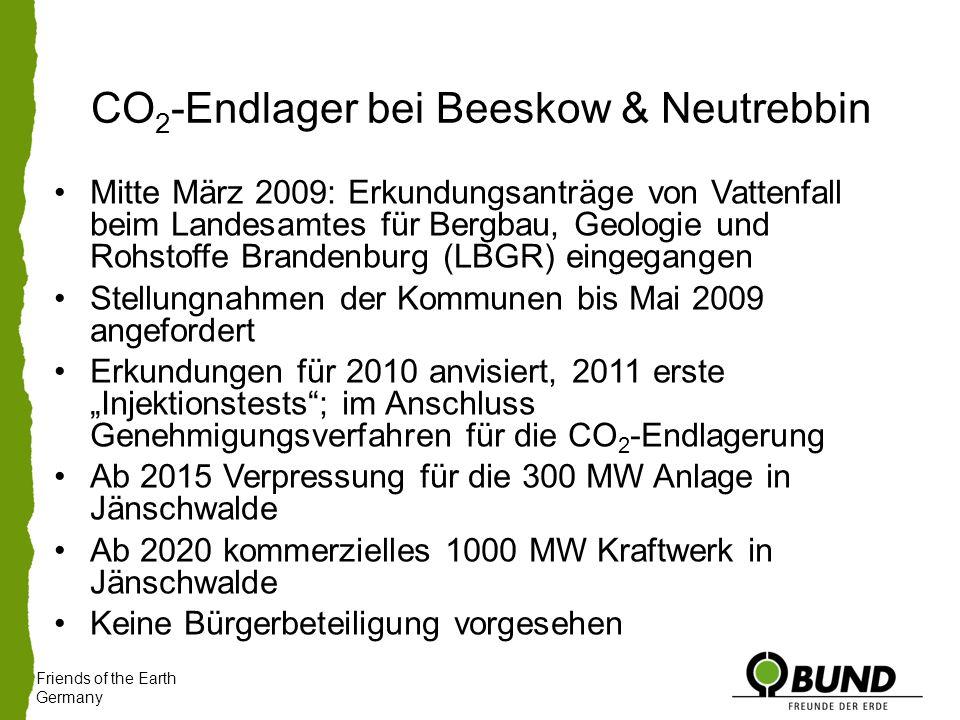 """Friends of the Earth Germany Mitte März 2009: Erkundungsanträge von Vattenfall beim Landesamtes für Bergbau, Geologie und Rohstoffe Brandenburg (LBGR) eingegangen Stellungnahmen der Kommunen bis Mai 2009 angefordert Erkundungen für 2010 anvisiert, 2011 erste """"Injektionstests ; im Anschluss Genehmigungsverfahren für die CO 2 -Endlagerung Ab 2015 Verpressung für die 300 MW Anlage in Jänschwalde Ab 2020 kommerzielles 1000 MW Kraftwerk in Jänschwalde Keine Bürgerbeteiligung vorgesehen CO 2 -Endlager bei Beeskow & Neutrebbin"""