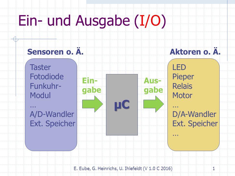Ein- und Ausgabe (I/O) E. Eube, G. Heinrichs, U. Ihlefeldt (V 1.0 C 2016) 1 µC Aktoren o. Ä. LED Pieper Relais Motor … D/A-Wandler Ext. Speicher … Aus