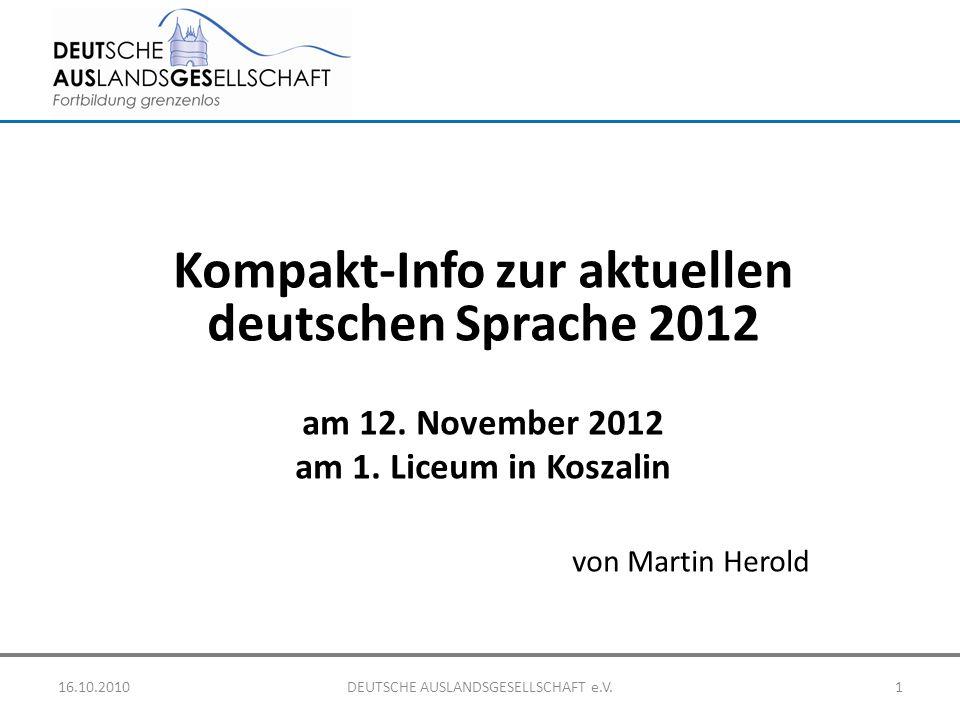 Kompakt-Info zur aktuellen deutschen Sprache 2012 am 12. November 2012 am 1. Liceum in Koszalin von Martin Herold 16.10.2010DEUTSCHE AUSLANDSGESELLSCH