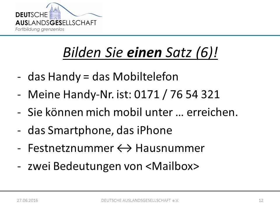 Bilden Sie einen Satz (6)! -das Handy = das Mobiltelefon -Meine Handy-Nr. ist: 0171 / 76 54 321 -Sie können mich mobil unter … erreichen. -das Smartph