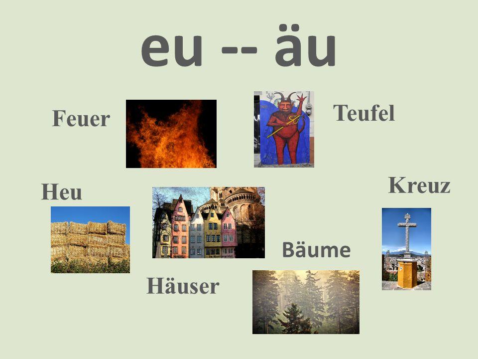 eu -- äu Feuer Kreuz Heu Teufel Häuser Bäume