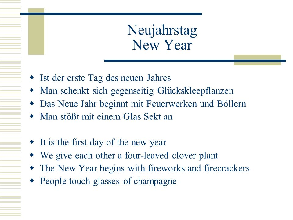 Neujahrstag New Year  Ist der erste Tag des neuen Jahres  Man schenkt sich gegenseitig Glückskleepflanzen  Das Neue Jahr beginnt mit Feuerwerken und Böllern  Man stößt mit einem Glas Sekt an  It is the first day of the new year  We give each other a four-leaved clover plant  The New Year begins with fireworks and firecrackers  People touch glasses of champagne