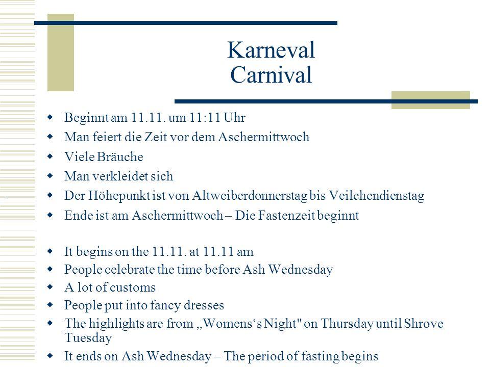 Karneval Carnival  Beginnt am 11.11. um 11:11 Uhr  Man feiert die Zeit vor dem Aschermittwoch  Viele Bräuche  Man verkleidet sich  Der Höhepunkt