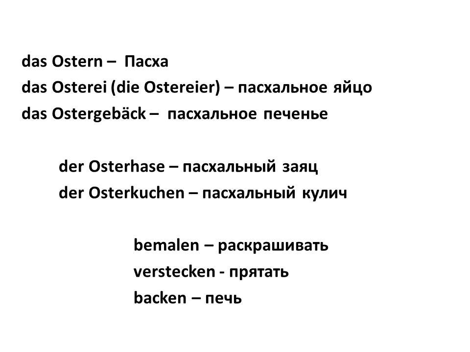 das Ostern – Пасха das Osterei (die Ostereier) – пасхальное яйцо das Ostergebäck – пасхальное печенье der Osterhase – пасхальный заяц der Osterkuchen – пасхальный кулич bemalen – раскрашивать verstecken - прятать backen – печь