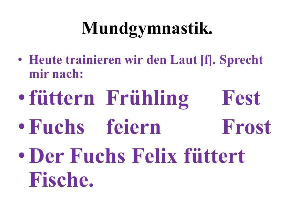 Mundgymnastik. Heute trainieren wir den Laut [f]. Sprecht mir nach: füttern Frühling Fest Fuchs feiern Frost Der Fuchs Felix füttert Fische.
