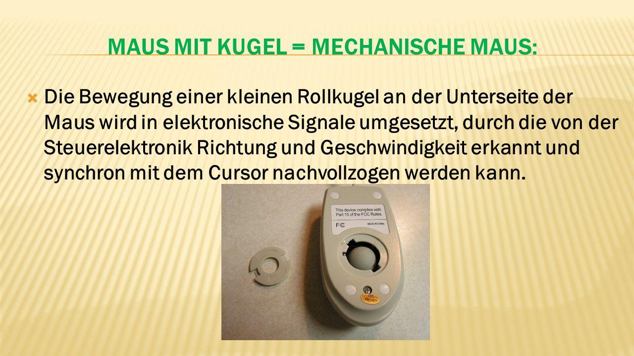 MAUS MIT KUGEL = MECHANISCHE MAUS:  Die Bewegung einer kleinen Rollkugel an der Unterseite der Maus wird in elektronische Signale umgesetzt, durch die von der Steuerelektronik Richtung und Geschwindigkeit erkannt und synchron mit dem Cursor nachvollzogen werden kann.
