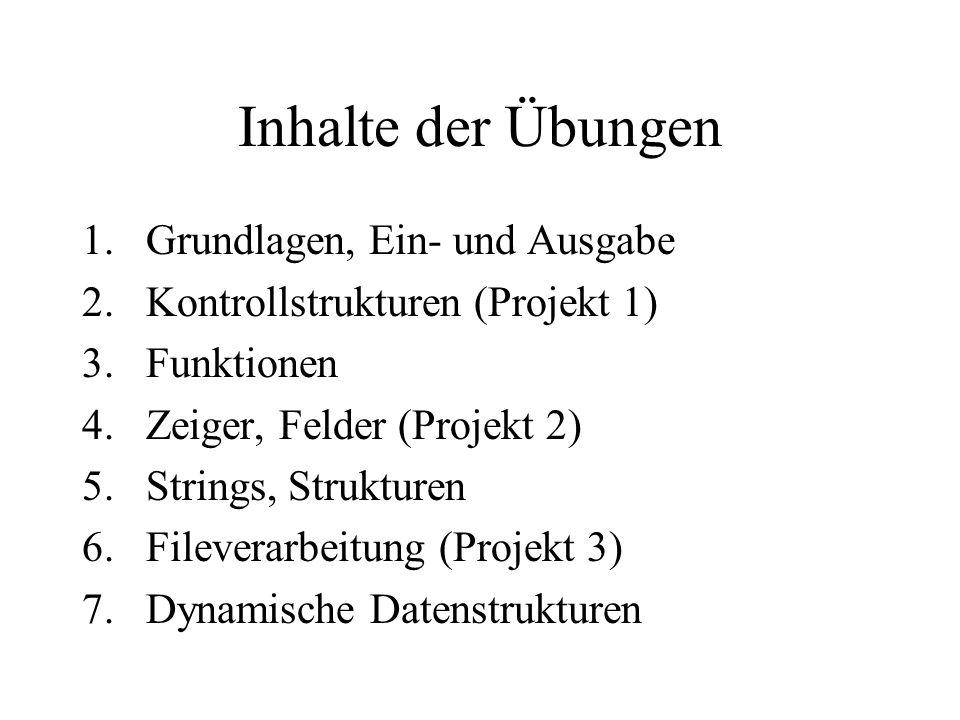 Inhalte der Übungen 1.Grundlagen, Ein- und Ausgabe 2.Kontrollstrukturen (Projekt 1) 3.Funktionen 4.Zeiger, Felder (Projekt 2) 5.Strings, Strukturen 6.Fileverarbeitung (Projekt 3) 7.Dynamische Datenstrukturen