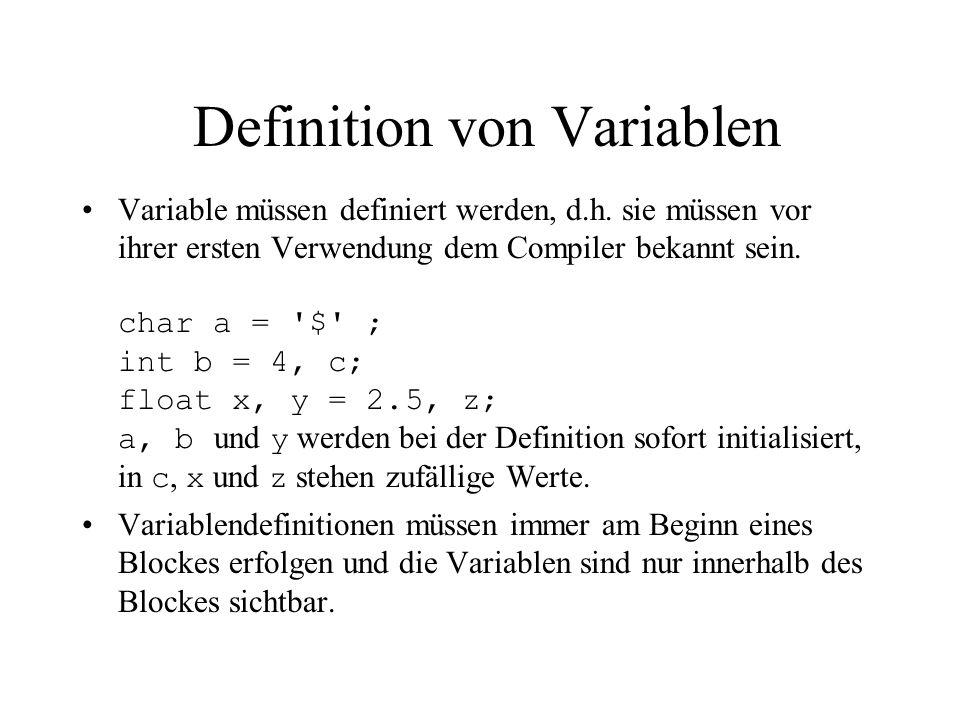 Definition von Variablen Variable müssen definiert werden, d.h. sie müssen vor ihrer ersten Verwendung dem Compiler bekannt sein. char a = '$' ; int b