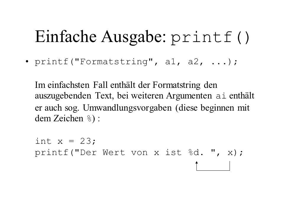 Einfache Ausgabe: printf() printf( Formatstring , a1, a2,...); Im einfachsten Fall enthält der Formatstring den auszugebenden Text, bei weiteren Argumenten ai enthält er auch sog.